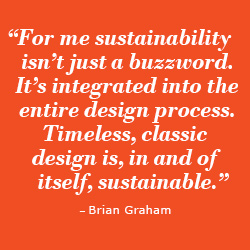 """For me sustainability isn't just a buzzword, it's integrated into the entire design process. Timeless, classic design is, in and of itself, sustainable."""
