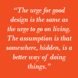 """The urge for good design is the same as the urge to go on living. The assumption is that somewhere, hidden, is a better way of doing things."""
